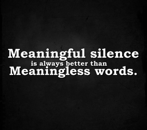 Meaningful silence is always better than meaningless words.